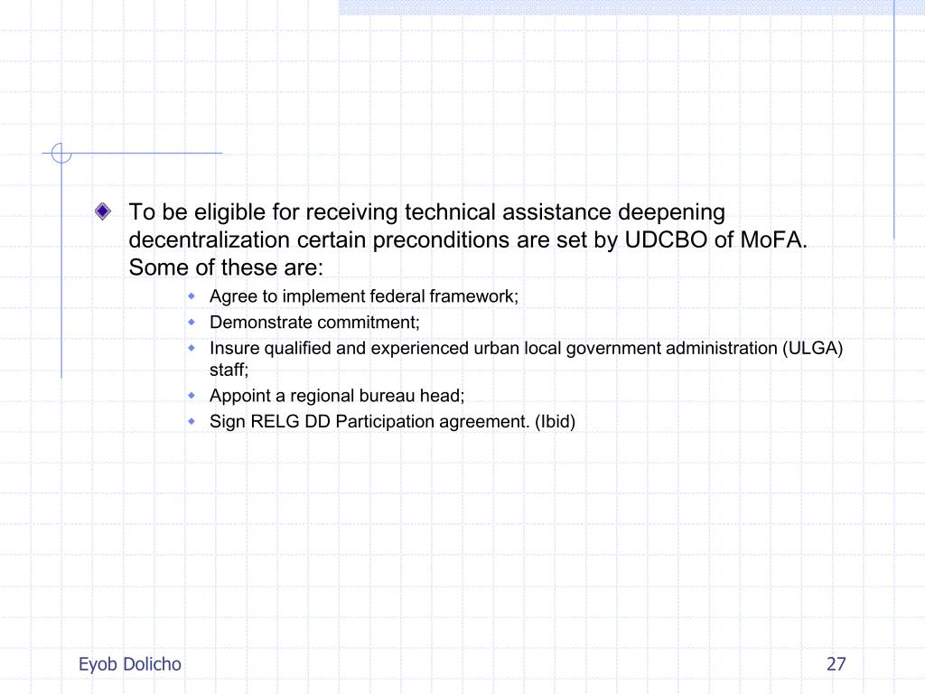 To be eligible for receiving technical assistance deepening decentralization certain preconditions are set by UDCBO of MoFA. Some of these are: