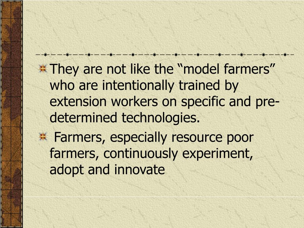 "They are not like the ""model farmers"" who are intentionally trained by extension workers on specific and pre-determined technologies."