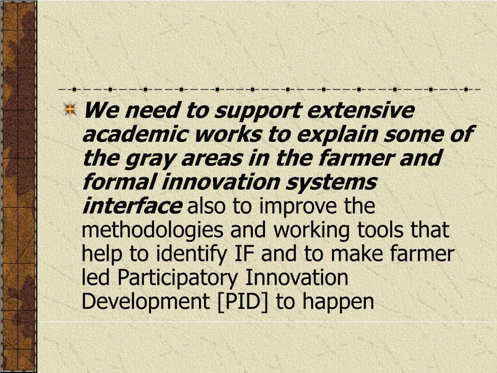 We need to support extensive academic works to explain some of the gray areas in the farmer and formal innovation systems interface