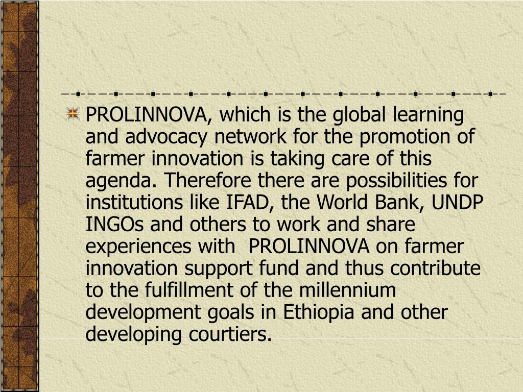 PROLINNOVA, which is the global learning and advocacy network for the promotion of farmer innovation is taking care of this agenda. Therefore there are possibilities for institutions like IFAD, the World Bank, UNDP INGOs and others to work and share experiences with  PROLINNOVA on farmer innovation support fund and thus contribute to the fulfillment of the millennium development goals in Ethiopia and other developing courtiers.