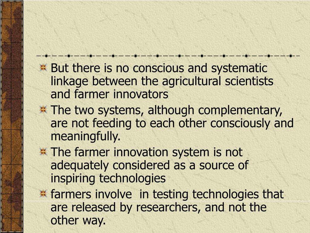 But there is no conscious and systematic linkage between the agricultural scientists and farmer innovators