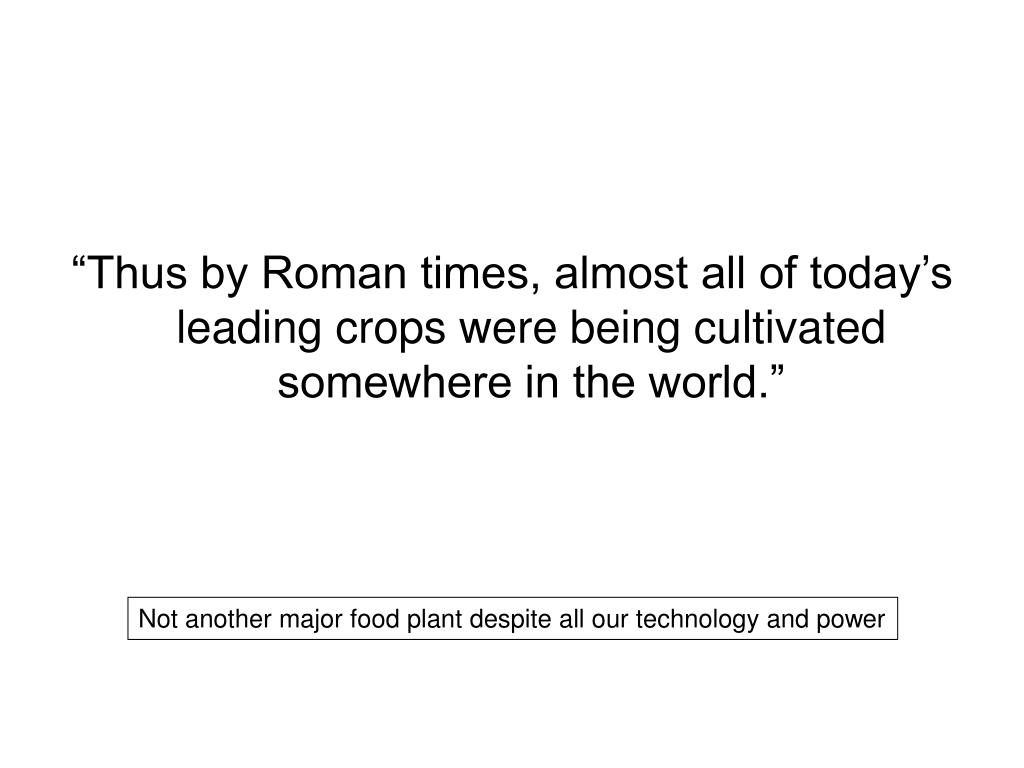 """Thus by Roman times, almost all of today's leading crops were being cultivated somewhere in the world."""