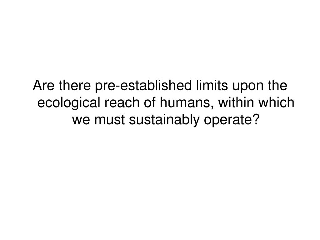 Are there pre-established limits upon the ecological reach of humans, within which we must sustainably operate?