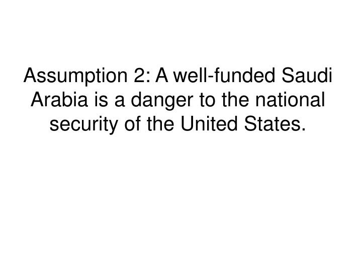 Assumption 2 a well funded saudi arabia is a danger to the national security of the united states