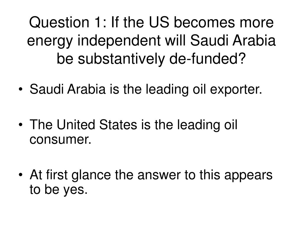 Question 1: If the US becomes more energy independent will Saudi Arabia be substantively de-funded?