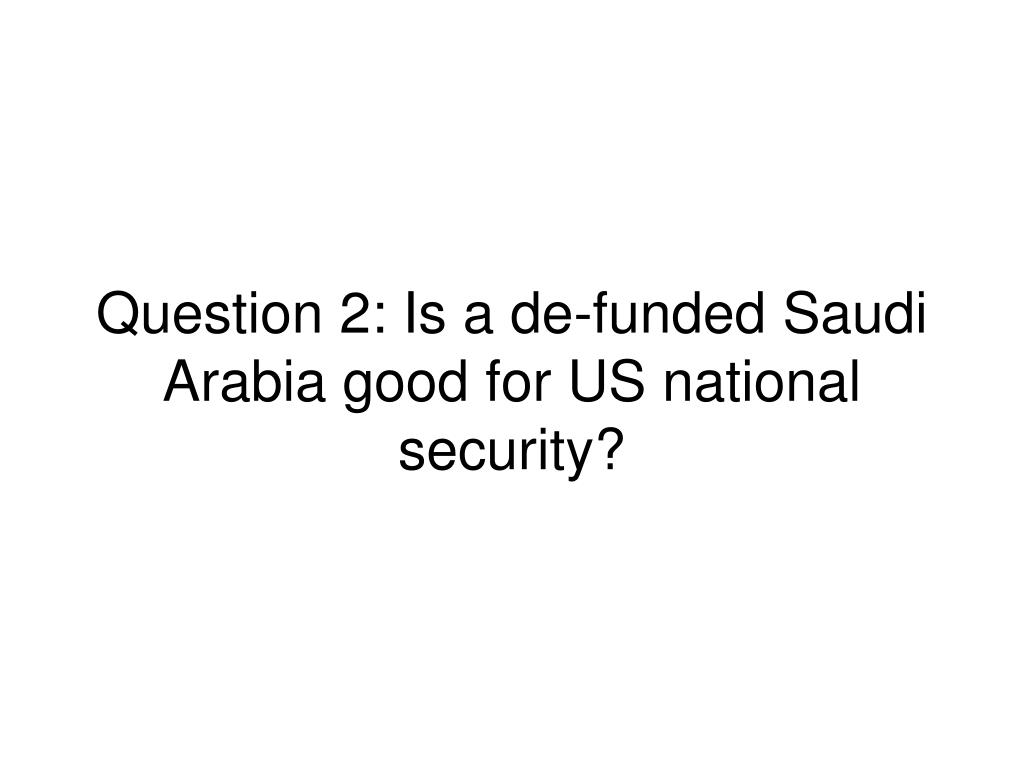 Question 2: Is a de-funded Saudi Arabia good for US national security?