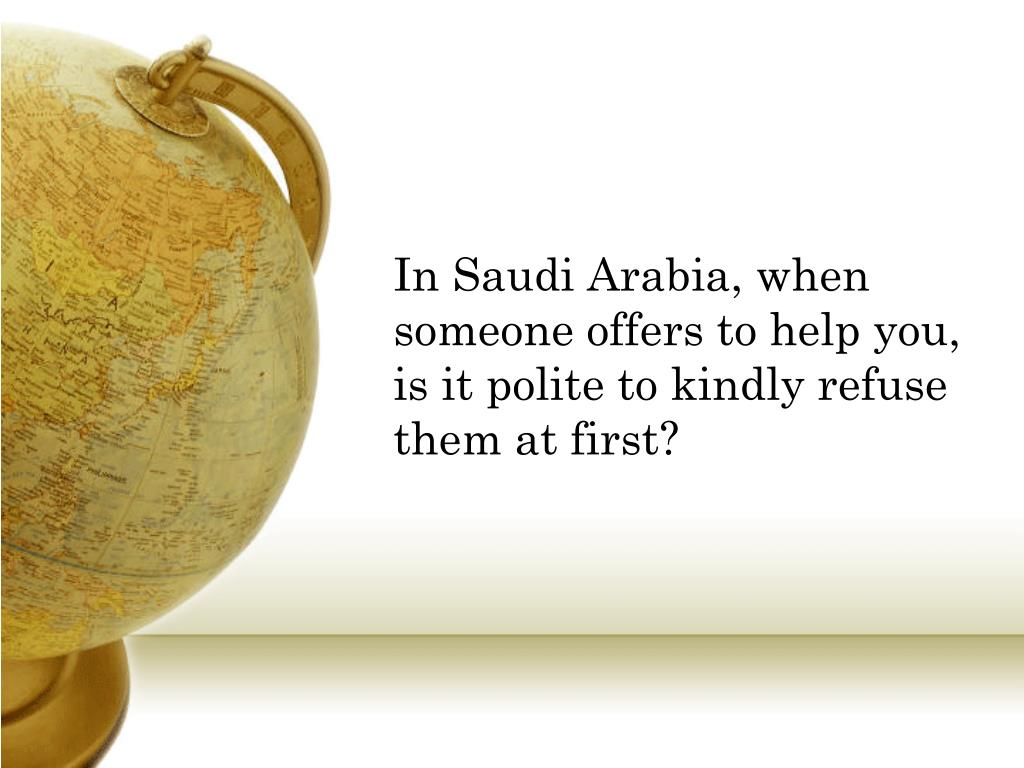 In Saudi Arabia, when someone offers to help you, is it polite to kindly refuse them at first?
