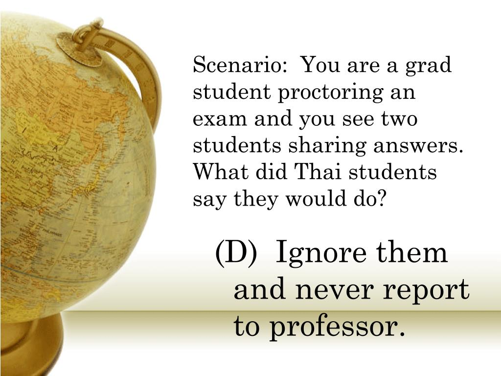 Scenario:  You are a grad student proctoring an exam and you see two students sharing answers.  What did Thai students say they would do?