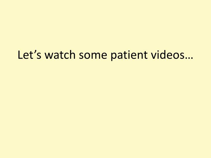 Let's watch some patient videos…