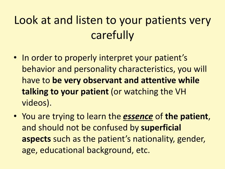 Look at and listen to your patients very carefully