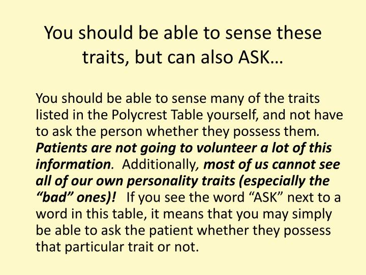 You should be able to sense these traits, but can also ASK…