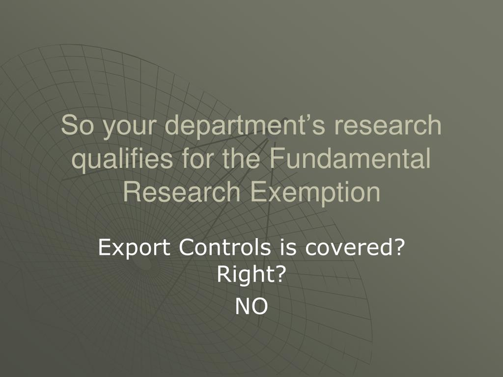 So your department's research qualifies for the Fundamental Research Exemption
