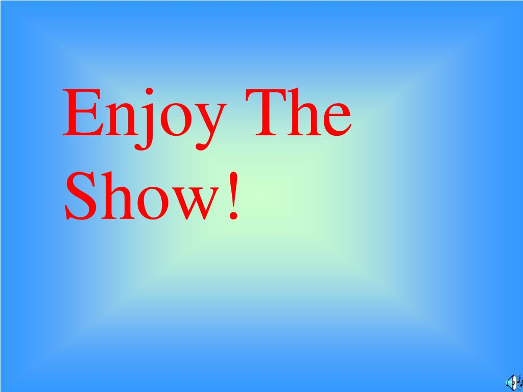 Enjoy The Show!