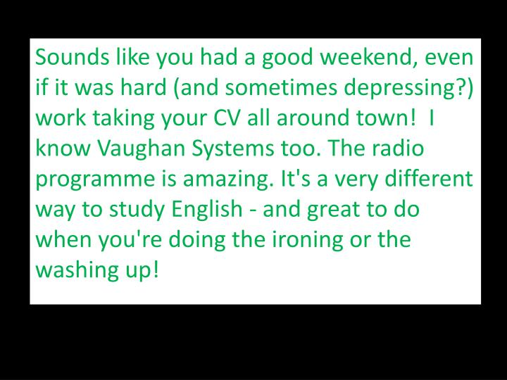 Sounds like you had a good weekend, even if it was hard (and sometimes depressing?) work taking your CV all around town!  I know Vaughan Systems too. The radio programme is amazing. It's a very different way to study English - and great to do when you're doing the ironing or the washing up!