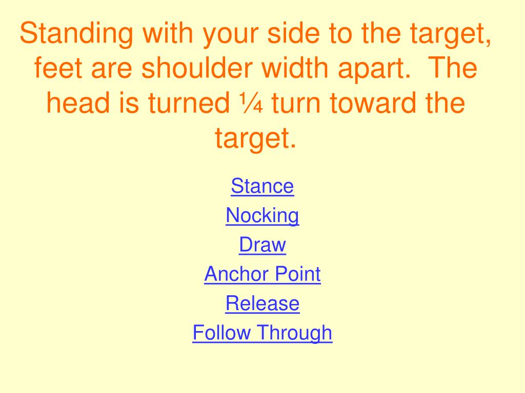 Standing with your side to the target, feet are shoulder width apart.  The head is turned ¼ turn toward the target.