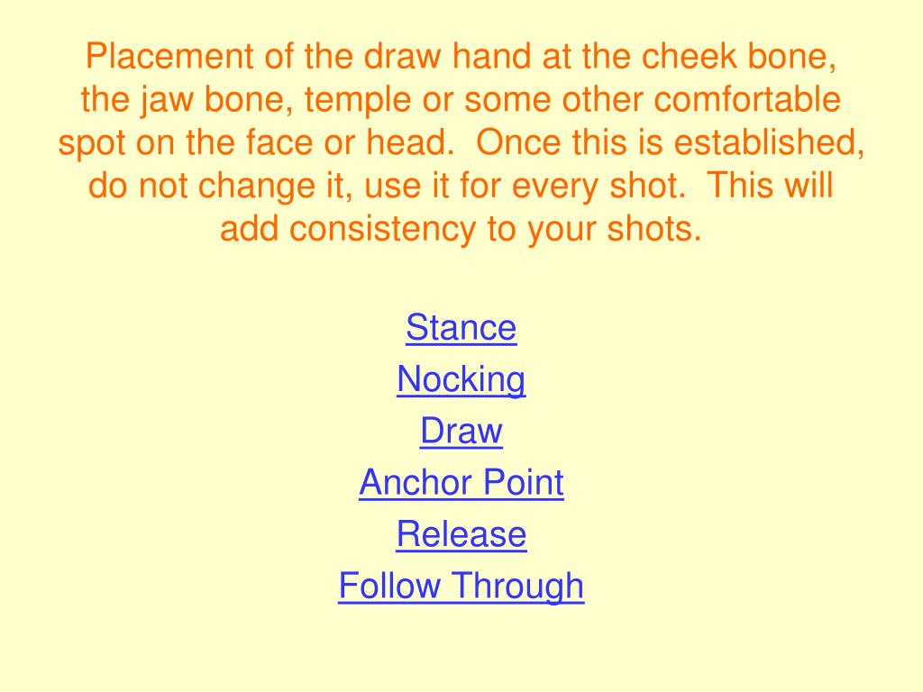 Placement of the draw hand at the cheek bone, the jaw bone, temple or some other comfortable spot on the face or head.  Once this is established, do not change it, use it for every shot.  This will add consistency to your shots.