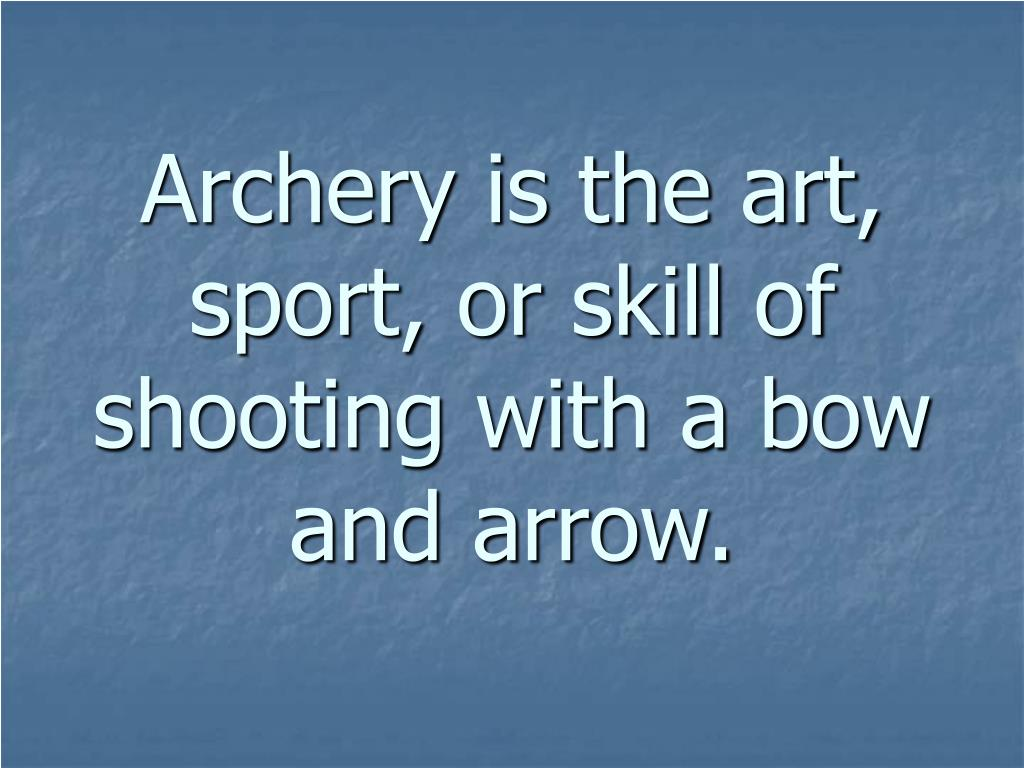 Archery is the art, sport, or skill of shooting with a bow and arrow.