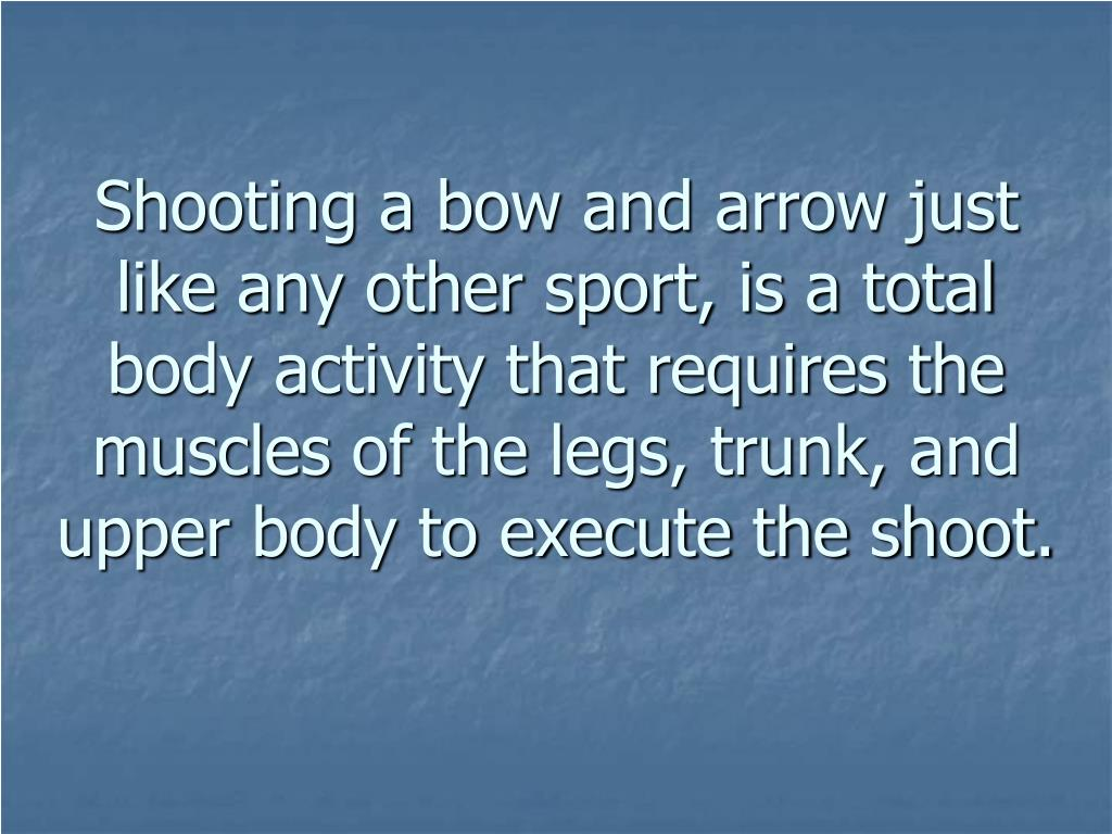 Shooting a bow and arrow just like any other sport, is a total body activity that requires the muscles of the legs, trunk, and upper body to execute the shoot.