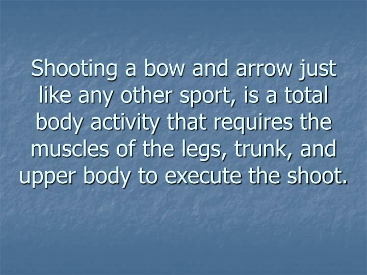 Shooting a bow and arrow just like any other sport, is a total body activity that requires the muscl...