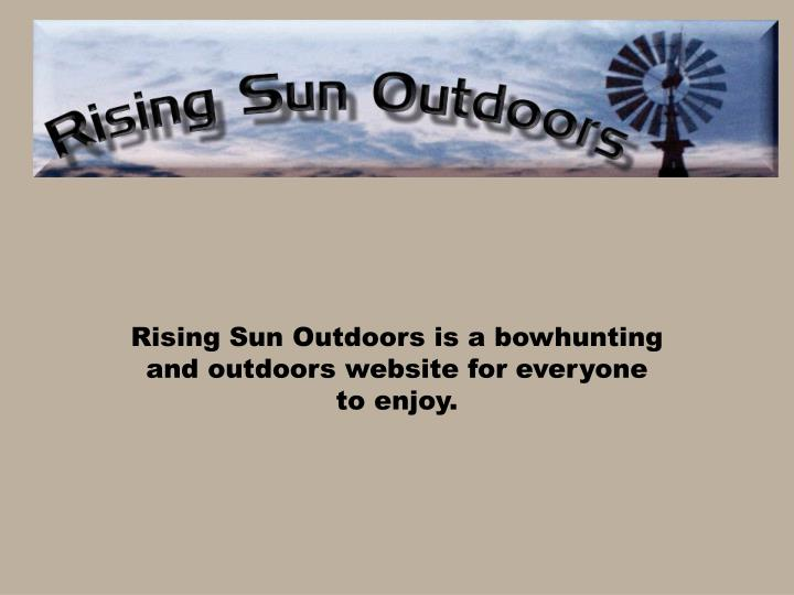 Rising sun outdoors is a bowhunting and outdoors website for everyone to enjoy