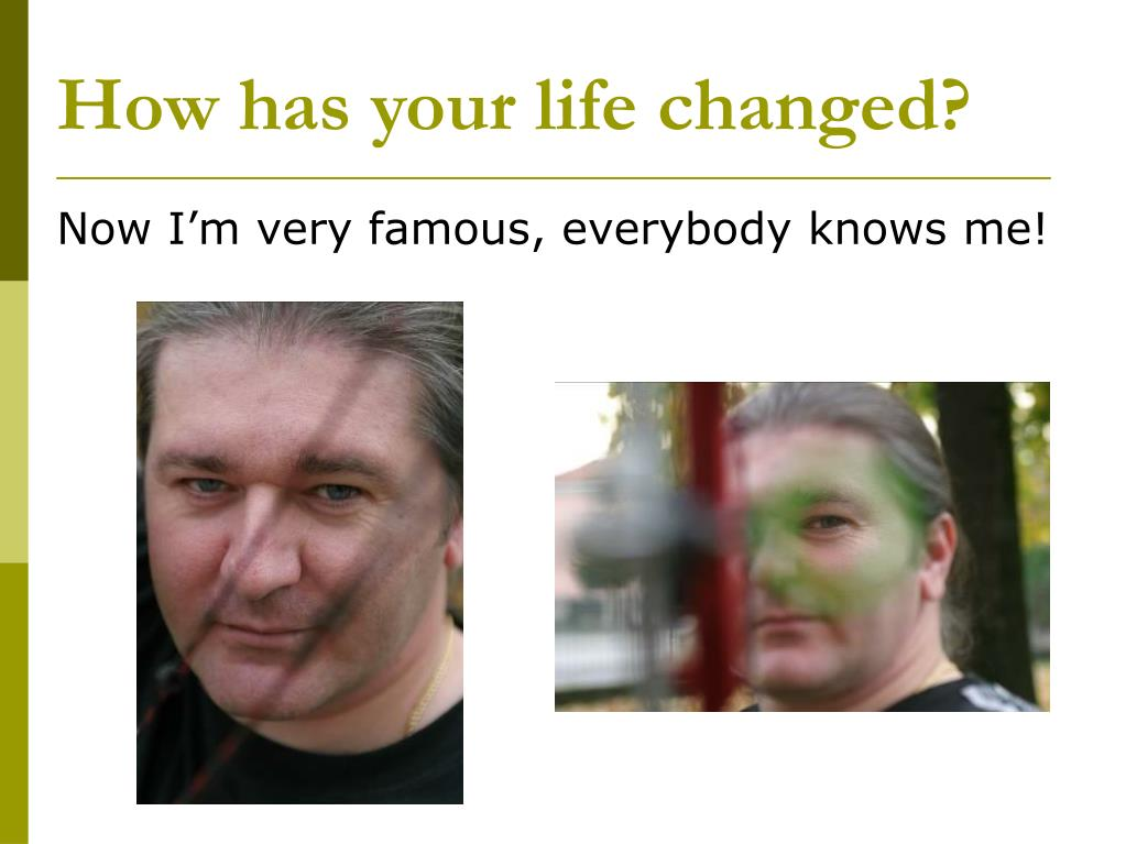 How has your life changed?