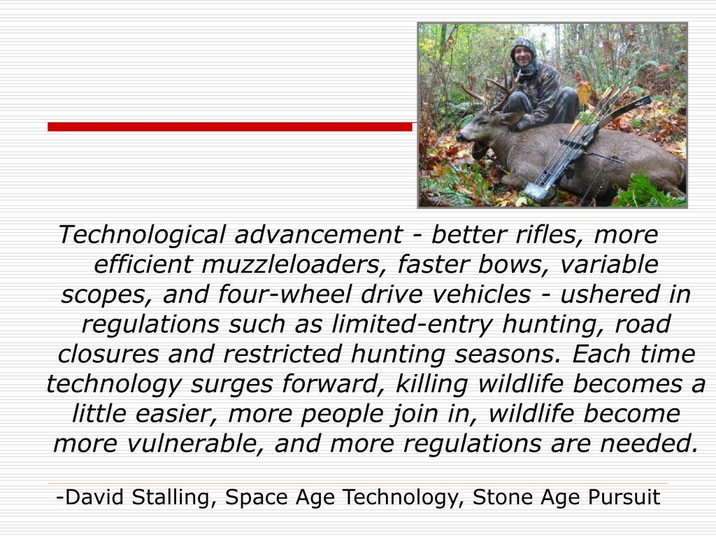 Technological advancement - better rifles, more efficient muzzleloaders, faster bows, variable scopes, and four-wheel drive vehicles - ushered in regulations such as limited-entry hunting, road closures and restricted hunting seasons. Each time technology surges forward, killing wildlife becomes a little easier, more people join in, wildlife become more vulnerable, and more regulations are needed.