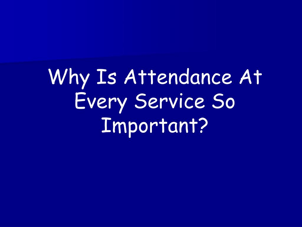 Why Is Attendance At Every Service So Important?