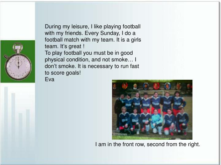During my leisure, I like playing football with my friends. Every Sunday, I do a football match with...