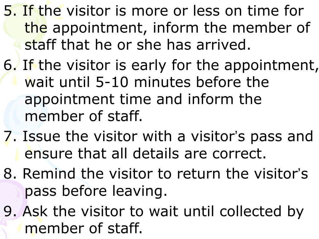 5. If the visitor is more or less on time for the appointment, inform the member of staff that he or she has arrived.