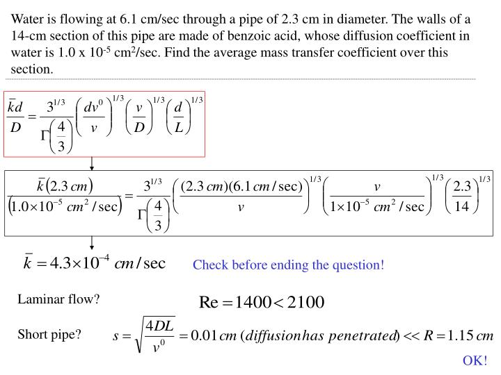 Water is flowing at 6.1 cm/sec through a pipe of 2.3 cm in diameter. The walls of a 14-cm section of this pipe are made of benzoic acid, whose diffusion coefficient in water is 1.0 x 10