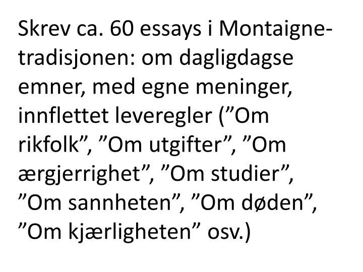 """Skrev ca. 60 essays i Montaigne-tradisjonen: om dagligdagse emner, med egne meninger, innflettet leveregler (""""Om rikfolk"""", """"Om utgifter"""", """"Om ærgjerrighet"""", """"Om studier"""", """"Om sannheten"""", """"Om døden"""", """"Om kjærligheten"""" osv.)"""