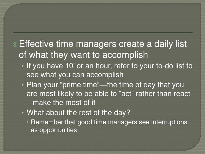 Effective time managers create a daily list of what they want to accomplish
