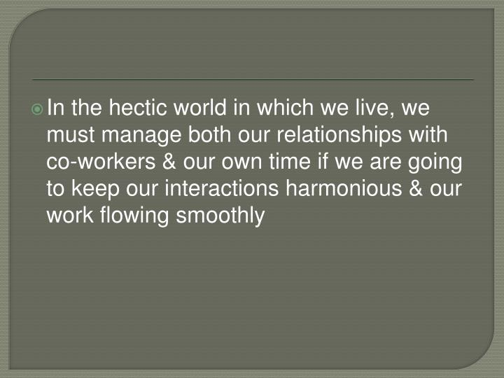 In the hectic world in which we live, we must manage both our relationships with co-workers & our ow...