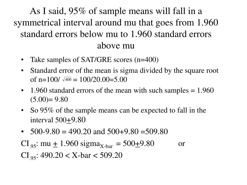 As I said, 95% of sample means will fall in a symmetrical interval around mu that goes from 1.960 standard errors below mu to 1.960 standard errors above mu