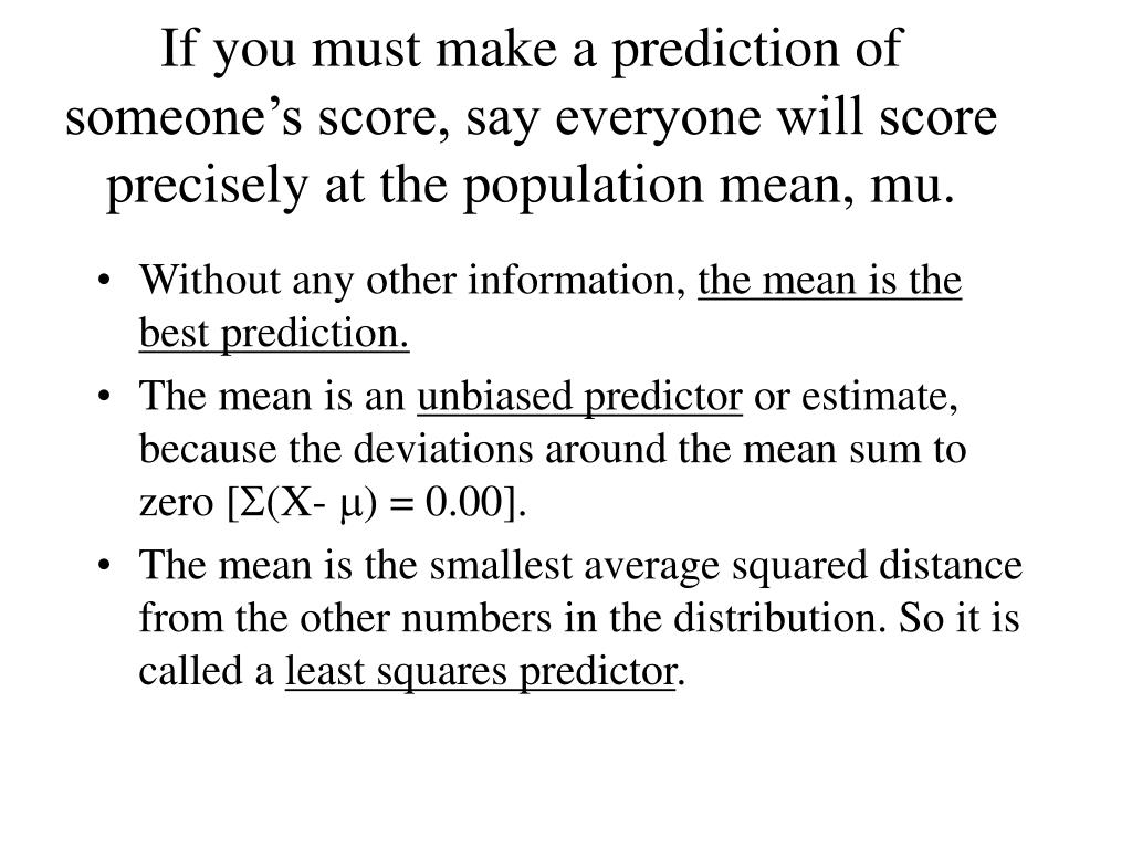 If you must make a prediction of someone's score, say everyone will score precisely at the population mean, mu.