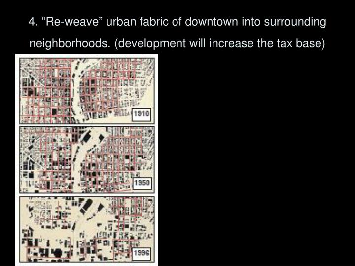 "4. ""Re-weave"" urban fabric of downtown into surrounding neighborhoods. (development will increase the tax base)"