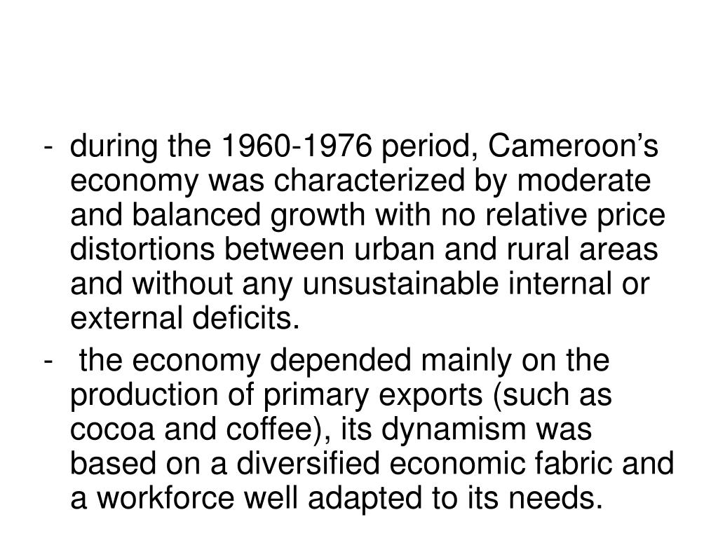 during the 1960-1976 period, Cameroon's economy was characterized by moderate and balanced growth with no relative price distortions between urban and rural areas and without any unsustainable internal or external deficits.