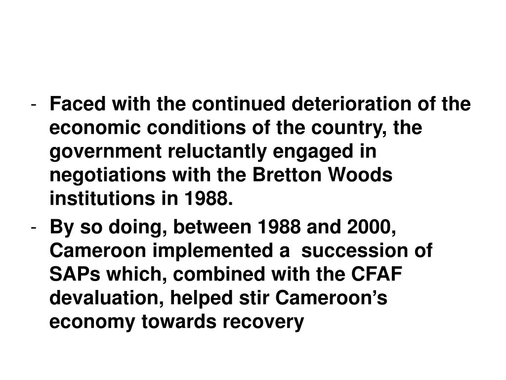 Faced with the continued deterioration of the economic conditions of the country, the government reluctantly engaged in negotiations with the Bretton Woods institutions in 1988.