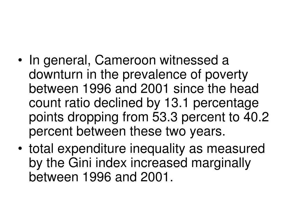 In general, Cameroon witnessed a downturn in the prevalence of poverty between 1996 and 2001 since the head count ratio declined by 13.1 percentage points dropping from 53.3 percent to 40.2 percent between these two years.