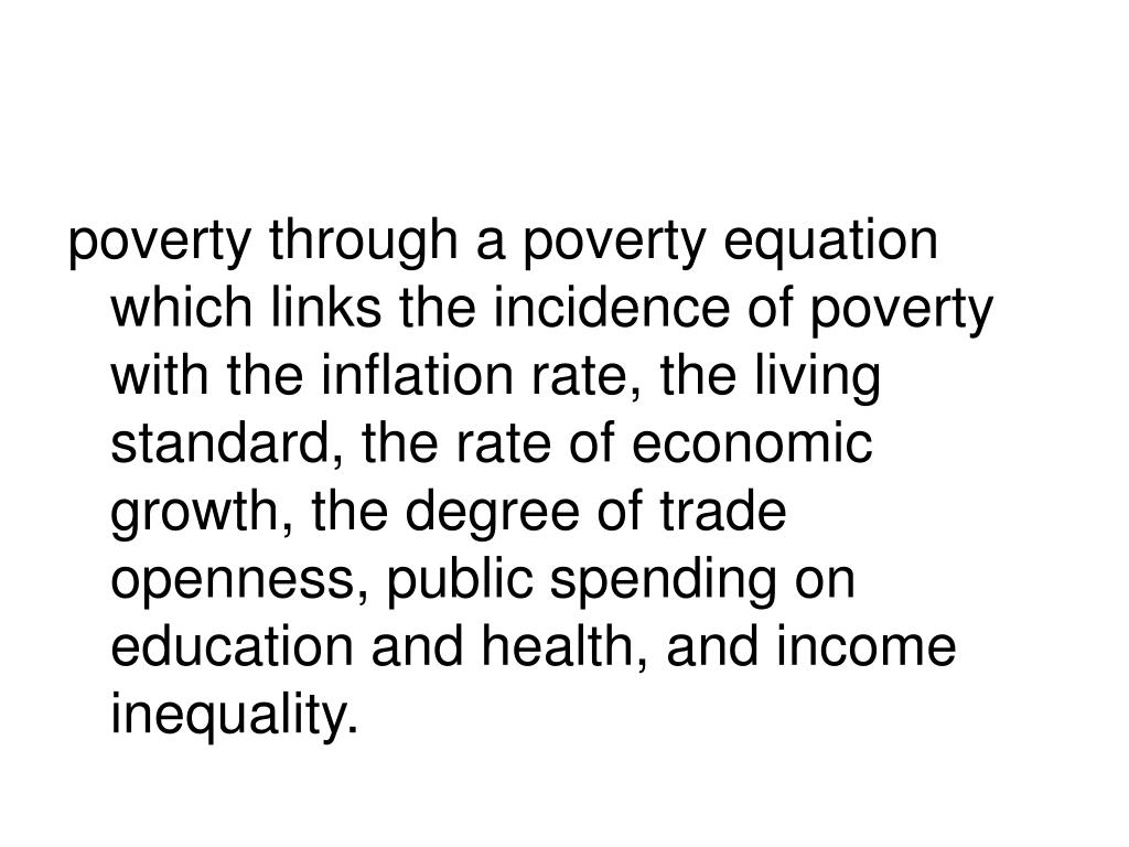 poverty through a poverty equation which links the incidence of poverty with the inflation rate, the living standard, the rate of economic growth, the degree of trade openness, public spending on education and health, and income inequality.
