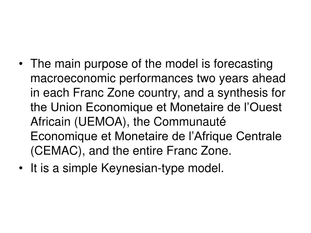 The main purpose of the model is forecasting macroeconomic performances two years ahead in each Franc Zone country, and a synthesis for the Union Economique et Monetaire de l'Ouest Africain (UEMOA), the Communauté Economique et Monetaire de l'Afrique Centrale (CEMAC), and the entire Franc Zone.
