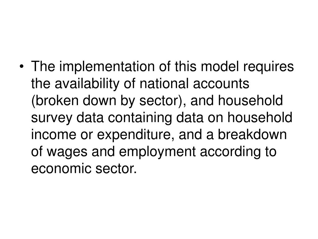 The implementation of this model requires the availability of national accounts (broken down by sector), and household survey data containing data on household income or expenditure, and a breakdown of wages and employment according to economic sector.