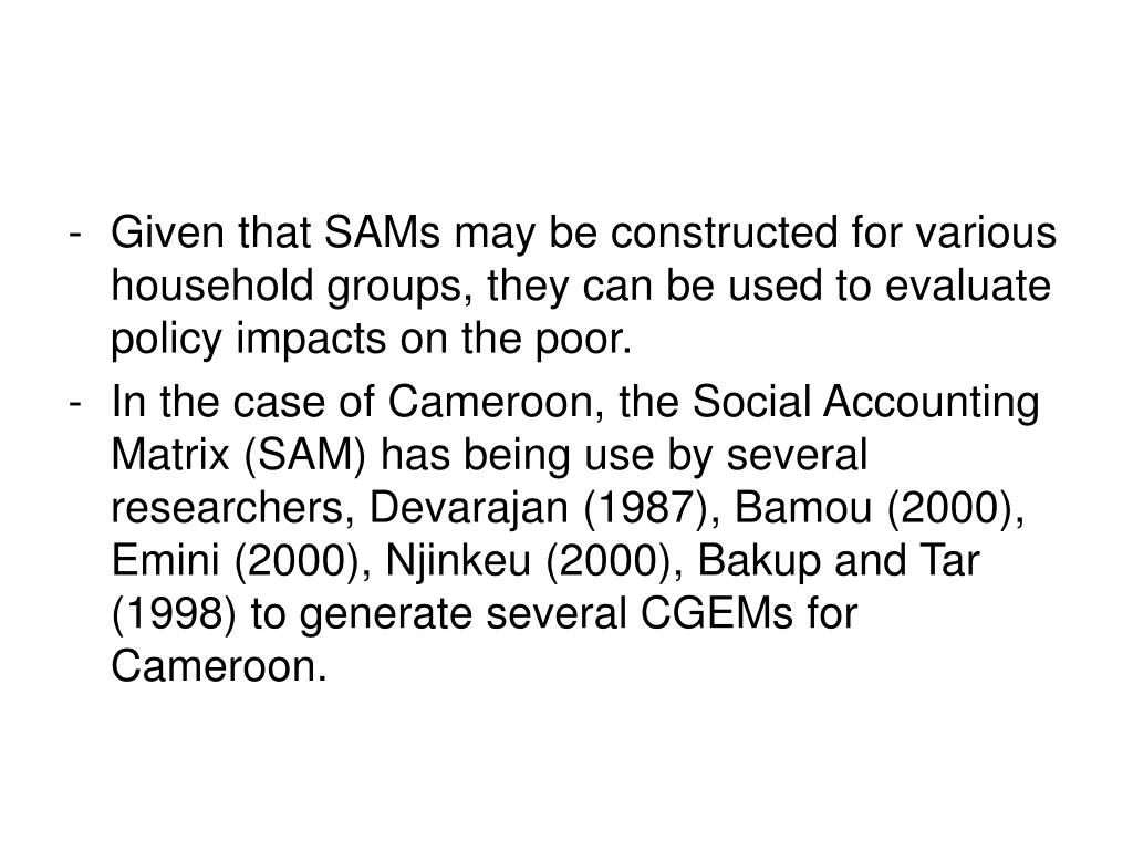 Given that SAMs may be constructed for various household groups, they can be used to evaluate policy impacts on the poor.