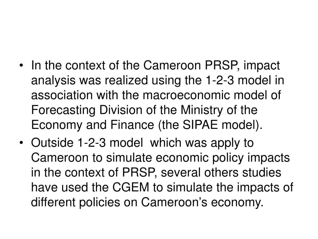 In the context of the Cameroon PRSP, impact analysis was realized using the 1-2-3 model in association with the macroeconomic model of Forecasting Division of the Ministry of the Economy and Finance (the SIPAE model).