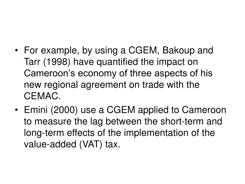 For example, by using a CGEM, Bakoup and Tarr (1998) have quantified the impact on Cameroon's economy of three aspects of his new regional agreement on trade with the CEMAC.