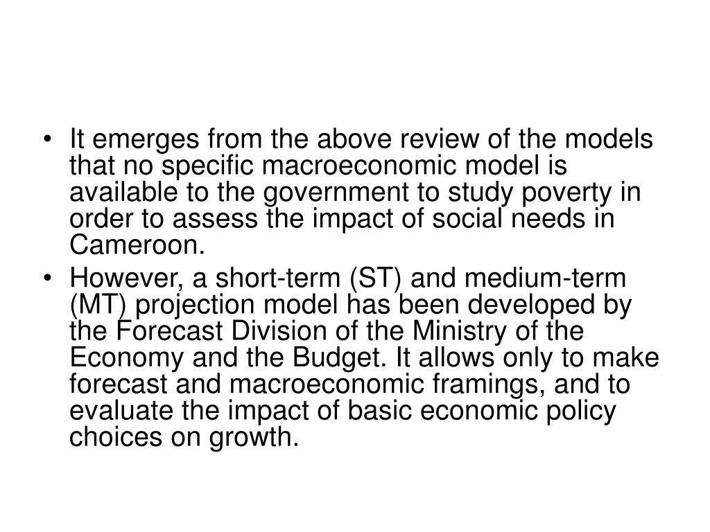 It emerges from the above review of the models that no specific macroeconomic model is available to the government to study poverty in order to assess the impact of social needs in Cameroon.