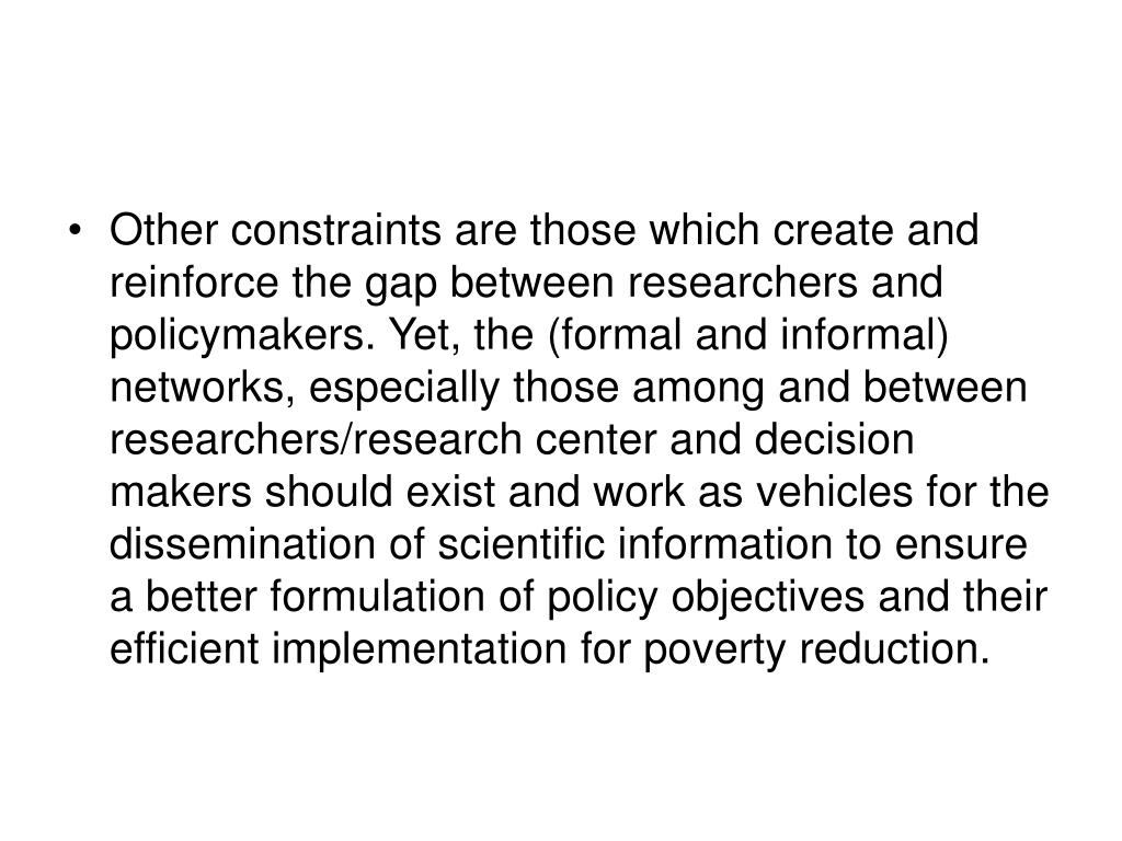 Other constraints are those which create and reinforce the gap between researchers and policymakers. Yet, the (formal and informal) networks, especially those among and between researchers/research center and decision makers should exist and work as vehicles for the dissemination of scientific information to ensure  a better formulation of policy objectives and their efficient implementation for poverty reduction.