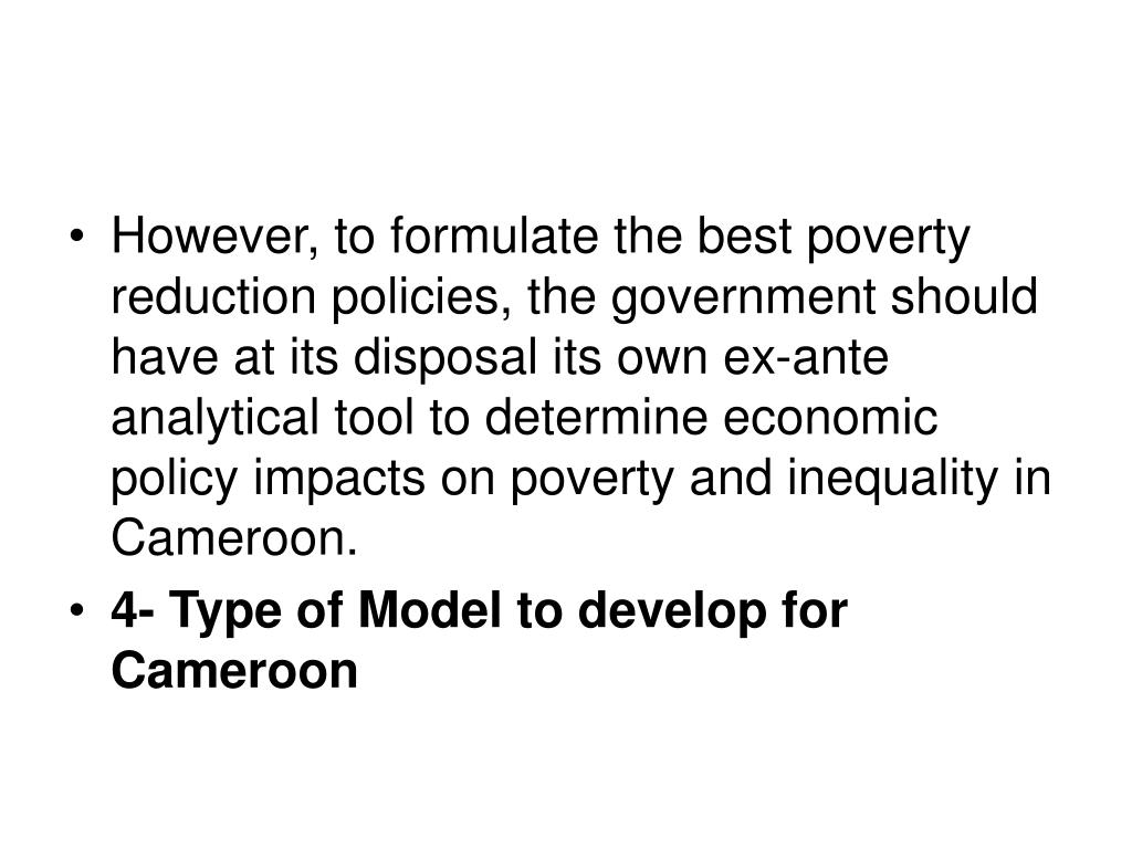 However, to formulate the best poverty reduction policies, the government should have at its disposal its own ex-ante analytical tool to determine economic policy impacts on poverty and inequality in Cameroon.