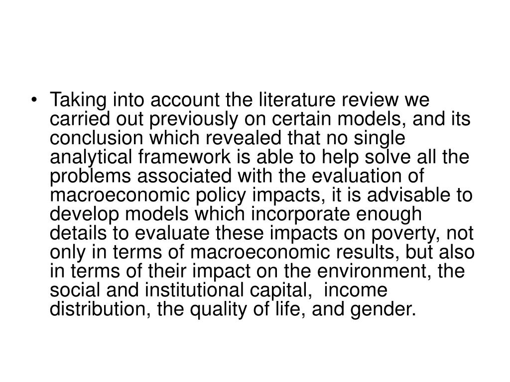 Taking into account the literature review we carried out previously on certain models, and its conclusion which revealed that no single analytical framework is able to help solve all the problems associated with the evaluation of macroeconomic policy impacts, it is advisable to develop models which incorporate enough details to evaluate these impacts on poverty, not only in terms of macroeconomic results, but also in terms of their impact on the environment, the social and institutional capital,  income distribution, the quality of life, and gender.