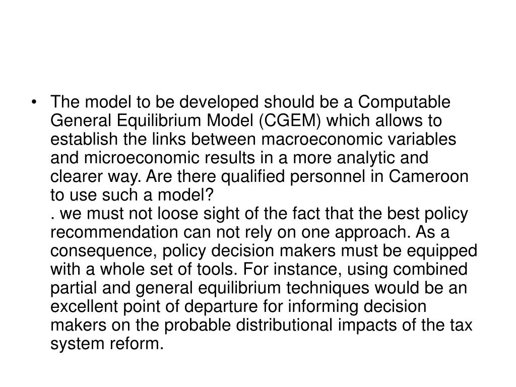 The model to be developed should be a Computable General Equilibrium Model (CGEM) which allows to establish the links between macroeconomic variables and microeconomic results in a more analytic and clearer way.